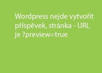 WordPress nejde vytvořit příspěvek, stránka – URL je ?preview=true